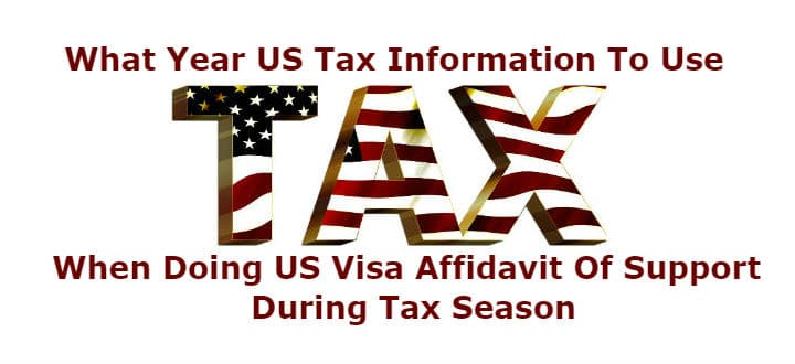 What year US tax information to use when doing US visa affidavit of support during tax season.